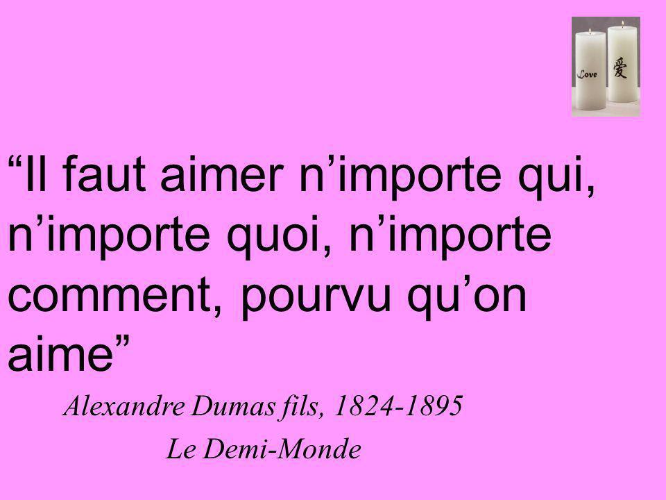 Il faut aimer nimporte qui, nimporte quoi, nimporte comment, pourvu quon aime Alexandre Dumas fils, 1824-1895 Le Demi-Monde