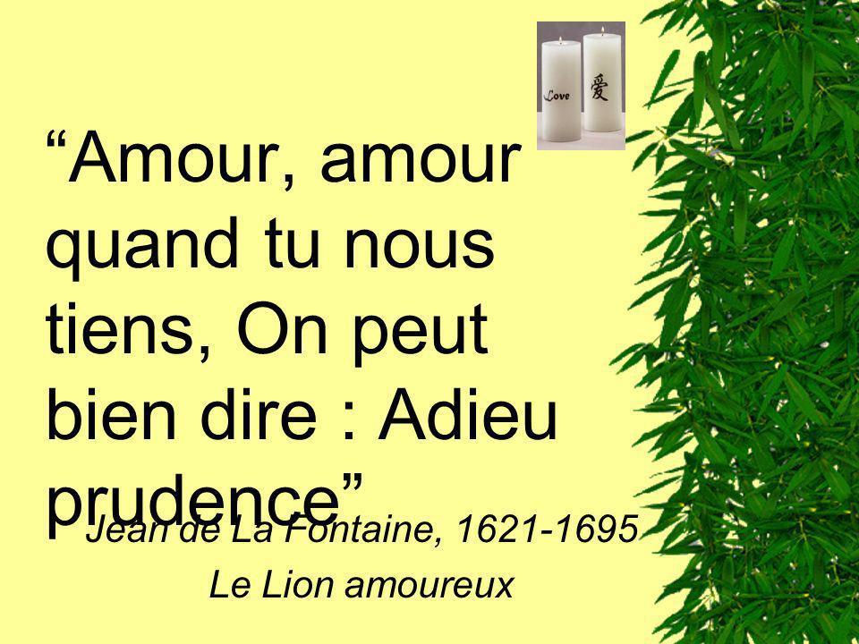 Amour, amour quand tu nous tiens, On peut bien dire : Adieu prudence Jean de La Fontaine, 1621-1695 Le Lion amoureux