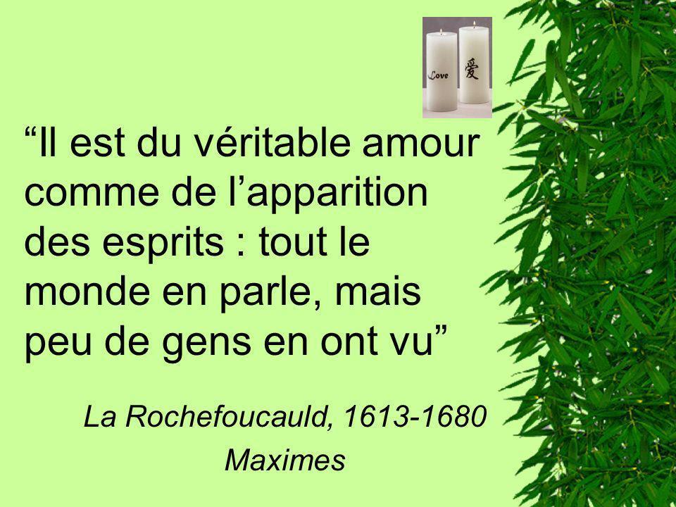 Il est du véritable amour comme de lapparition des esprits : tout le monde en parle, mais peu de gens en ont vu La Rochefoucauld, 1613-1680 Maximes