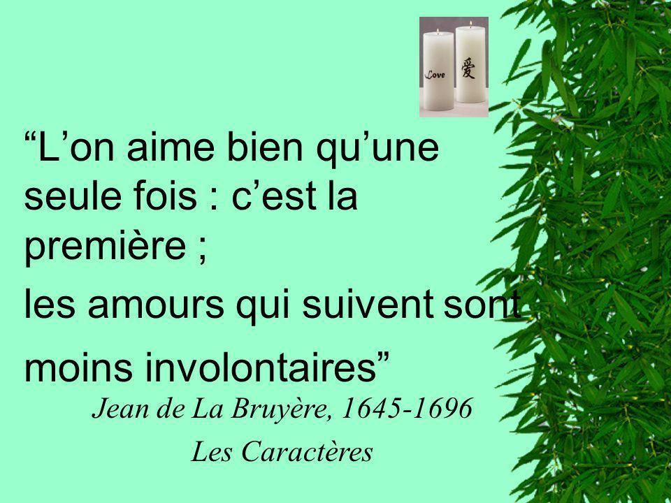 Lon aime bien quune seule fois : cest la première ; les amours qui suivent sont moins involontaires Jean de La Bruyère, 1645-1696 Les Caractères