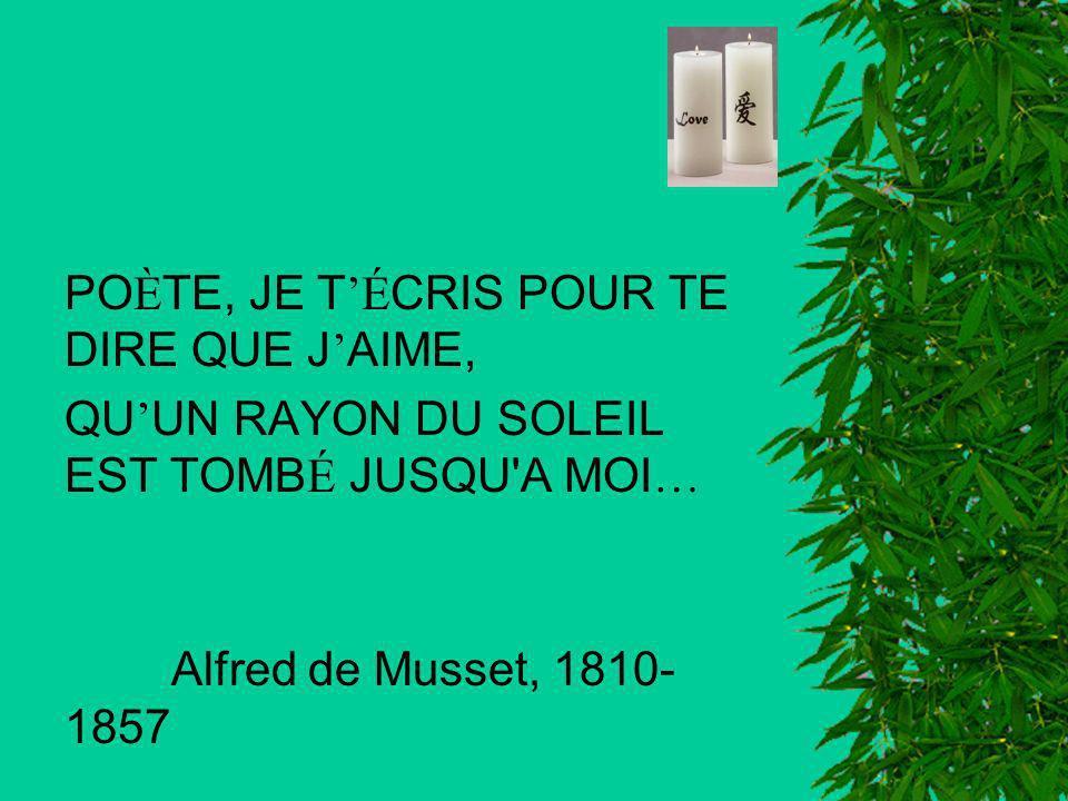 PO È TE, JE T É CRIS POUR TE DIRE QUE J AIME, QU UN RAYON DU SOLEIL EST TOMB É JUSQU'A MOI … Alfred de Musset, 1810- 1857