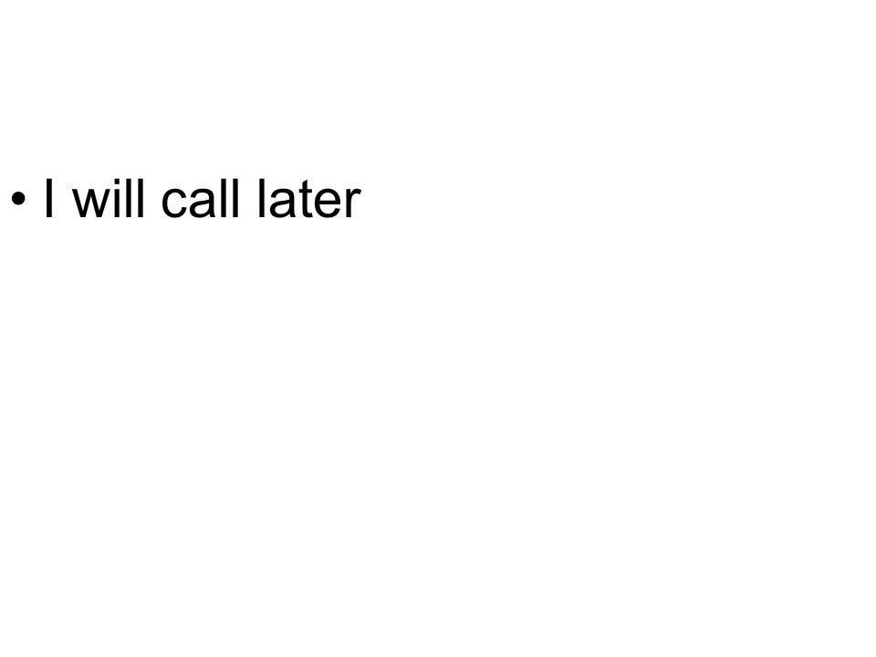 I will call later