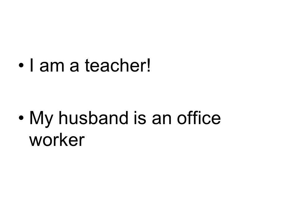 I am a teacher! My husband is an office worker