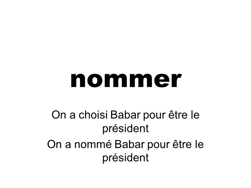nommer On a choisi Babar pour être le président On a nommé Babar pour être le président