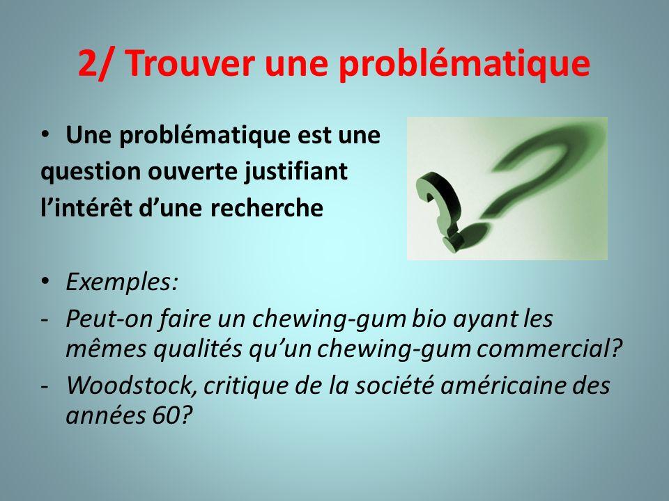 2/ Trouver une problématique Une problématique est une question ouverte justifiant lintérêt dune recherche Exemples: -Peut-on faire un chewing-gum bio