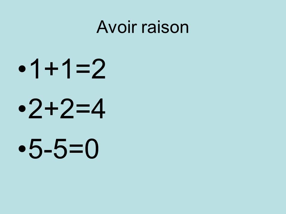 Avoir raison 1+1=2 2+2=4 5-5=0
