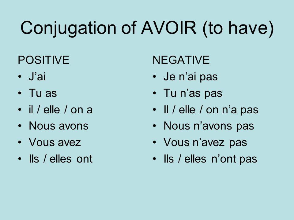 Conjugation of AVOIR (to have) POSITIVE Jai Tu as il / elle / on a Nous avons Vous avez Ils / elles ont NEGATIVE Je nai pas Tu nas pas Il / elle / on
