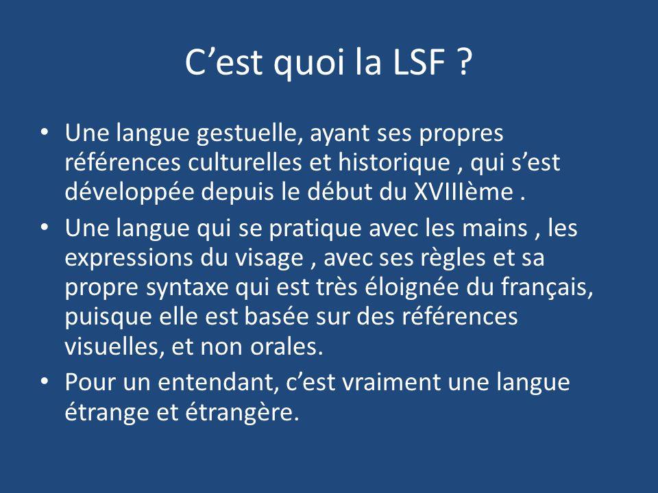 Cest quoi la LSF ? Une langue gestuelle, ayant ses propres références culturelles et historique, qui sest développée depuis le début du XVIIIème. Une
