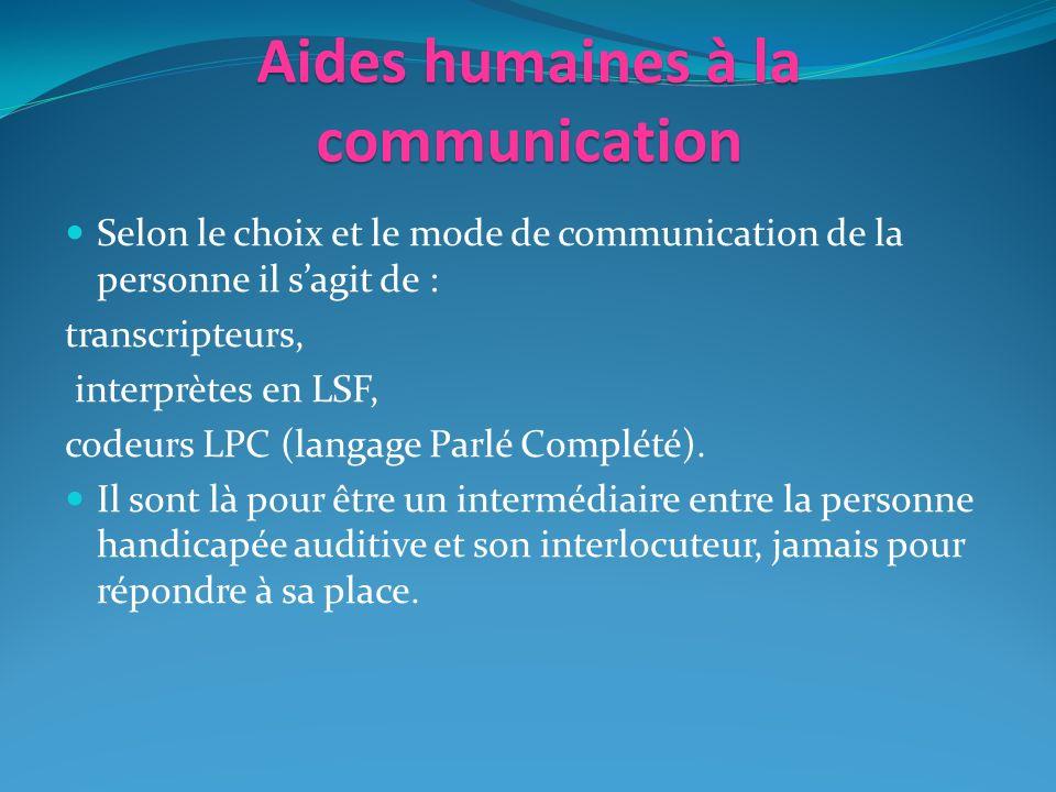 Aides humaines à la communication Selon le choix et le mode de communication de la personne il sagit de : transcripteurs, interprètes en LSF, codeurs LPC (langage Parlé Complété).