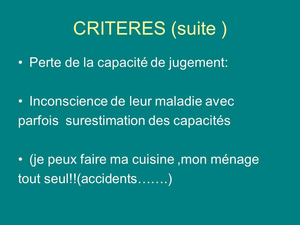 CRITERES (suite ) Perte de la capacité de jugement: Inconscience de leur maladie avec parfois surestimation des capacités (je peux faire ma cuisine,mon ménage tout seul!!(accidents…….)