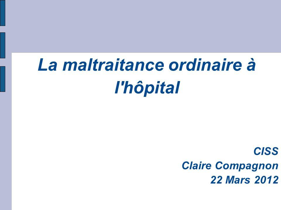 La maltraitance ordinaire à l'hôpital CISS Claire Compagnon 22 Mars 2012