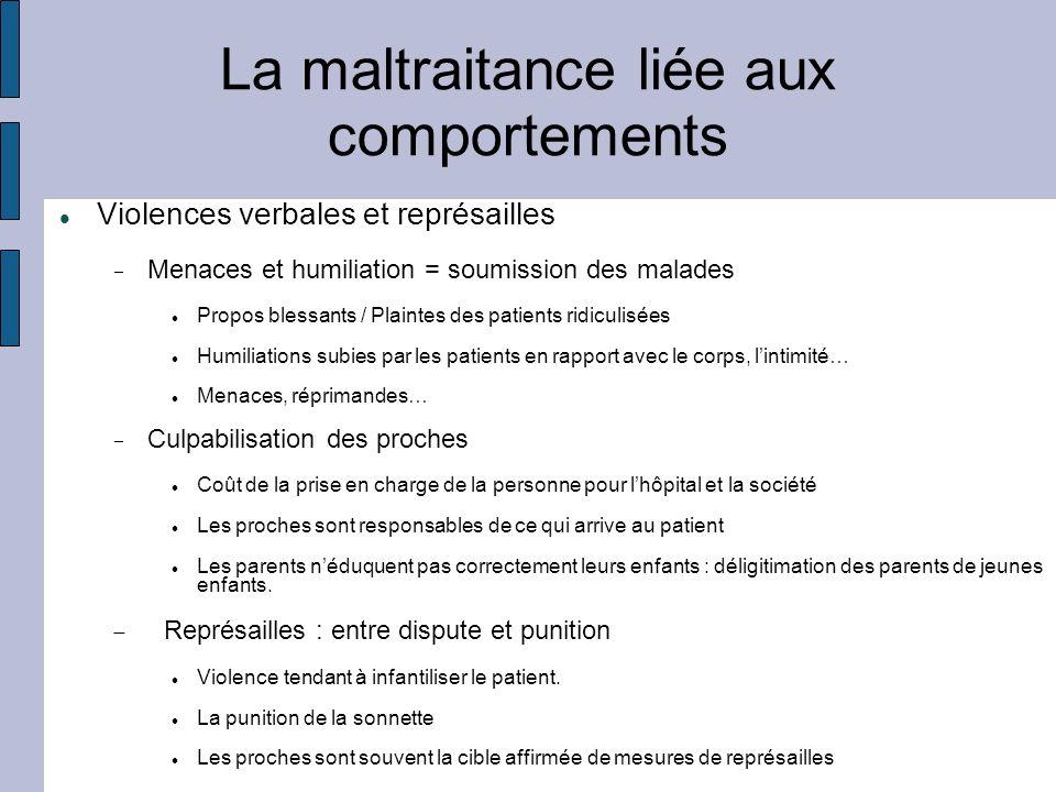 La maltraitance liée aux comportements Violences verbales et représailles Menaces et humiliation = soumission des malades Propos blessants / Plaintes