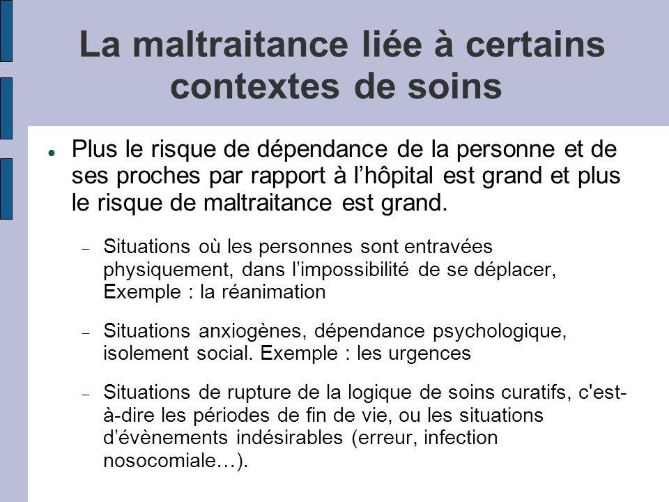 La maltraitance liée à certains contextes de soins Plus le risque de dépendance de la personne et de ses proches par rapport à lhôpital est grand et plus le risque de maltraitance est grand.