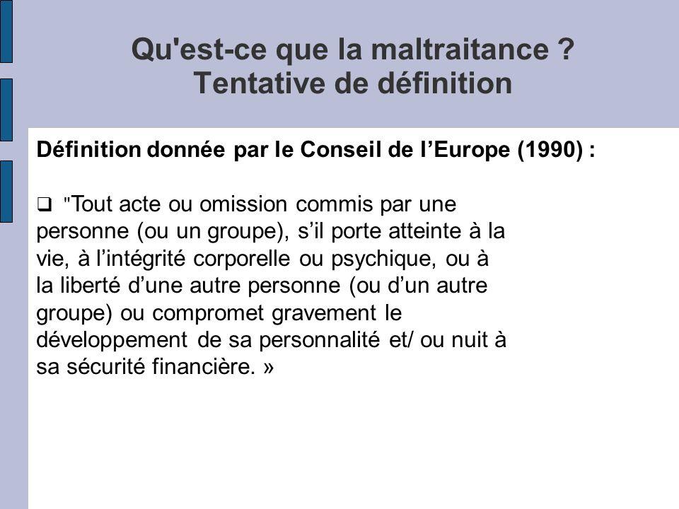 Qu'est-ce que la maltraitance ? Tentative de définition Définition donnée par le Conseil de lEurope (1990) :