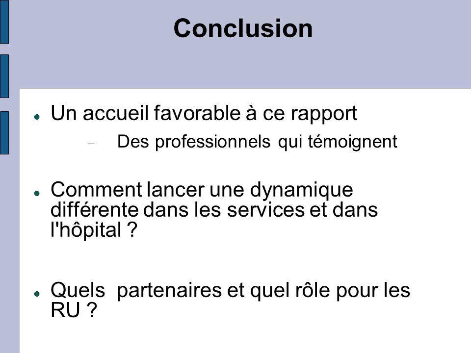 Conclusion Un accueil favorable à ce rapport Des professionnels qui témoignent Comment lancer une dynamique différente dans les services et dans l'hôp
