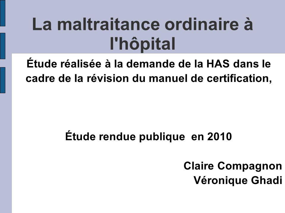 La maltraitance ordinaire à l hôpital Étude réalisée à la demande de la HAS dans le cadre de la révision du manuel de certification, Étude rendue publique en 2010 Claire Compagnon Véronique Ghadi