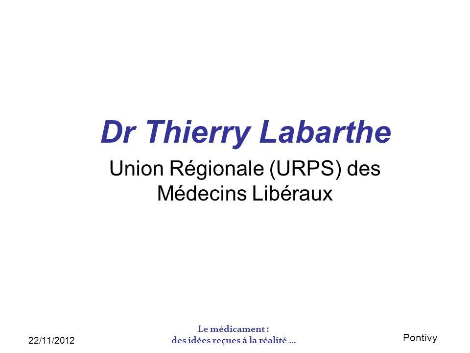 Pontivy 22/11/2012 Le médicament : des idées reçues à la réalité … Dr Thierry Labarthe Union Régionale (URPS) des Médecins Libéraux