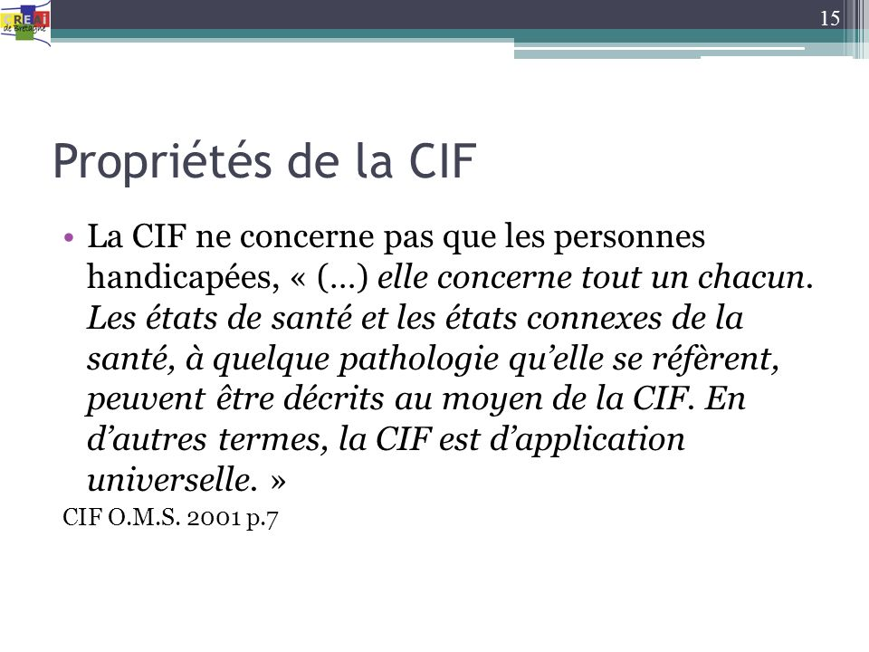 Propriétés de la CIF La CIF ne concerne pas que les personnes handicapées, « (…) elle concerne tout un chacun. Les états de santé et les états connexe