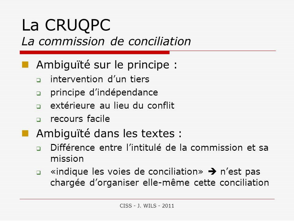 CISS - J. WILS - 2011 La CRUQPC La commission de conciliation Ambiguïté sur le principe : intervention dun tiers principe dindépendance extérieure au