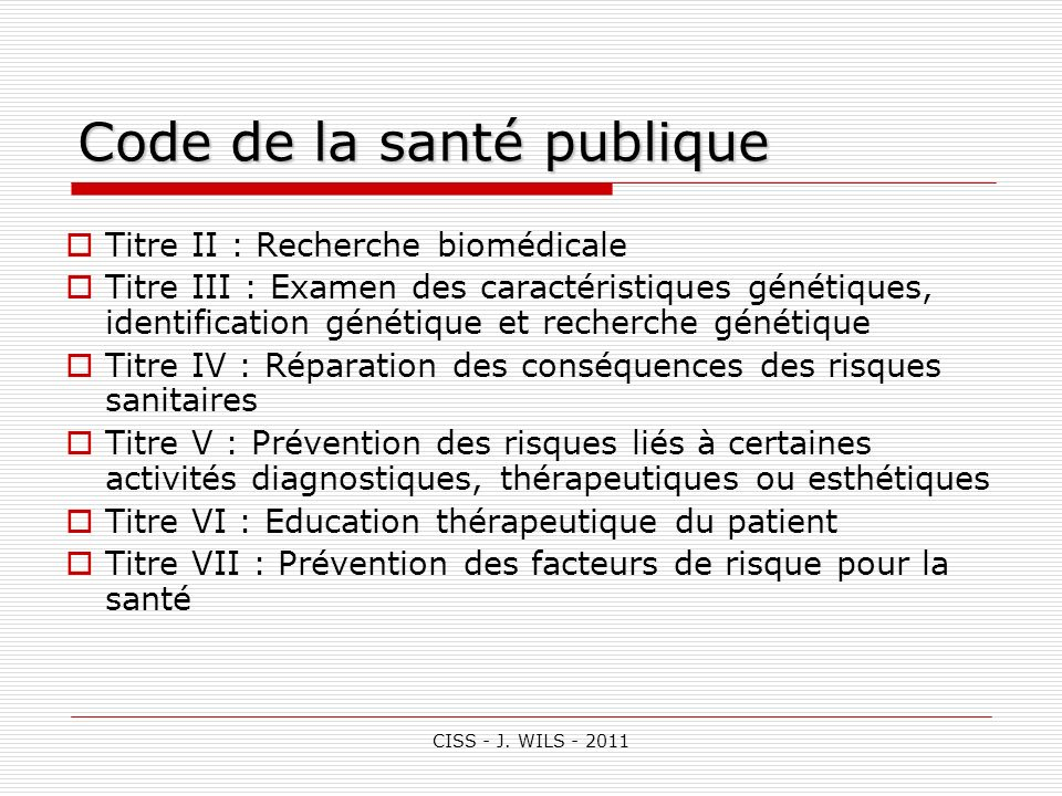 CISS - J. WILS - 2011 Titre II : Recherche biomédicale Titre III : Examen des caractéristiques génétiques, identification génétique et recherche génét