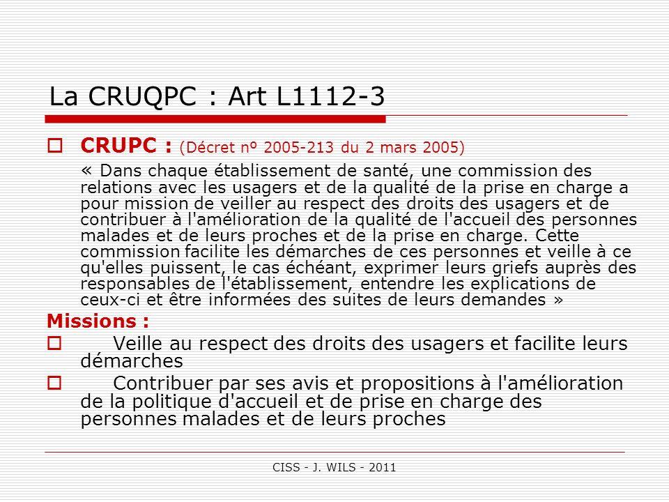 CISS - J. WILS - 2011 La CRUQPC : Art L1112-3 CRUPC : (Décret nº 2005-213 du 2 mars 2005) « Dans chaque établissement de santé, une commission des rel