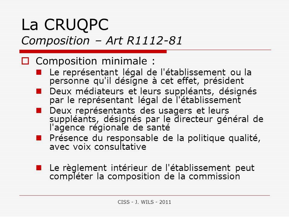 CISS - J. WILS - 2011 La CRUQPC Composition – Art R1112-81 Composition minimale : Le représentant légal de l'établissement ou la personne qu'il désign