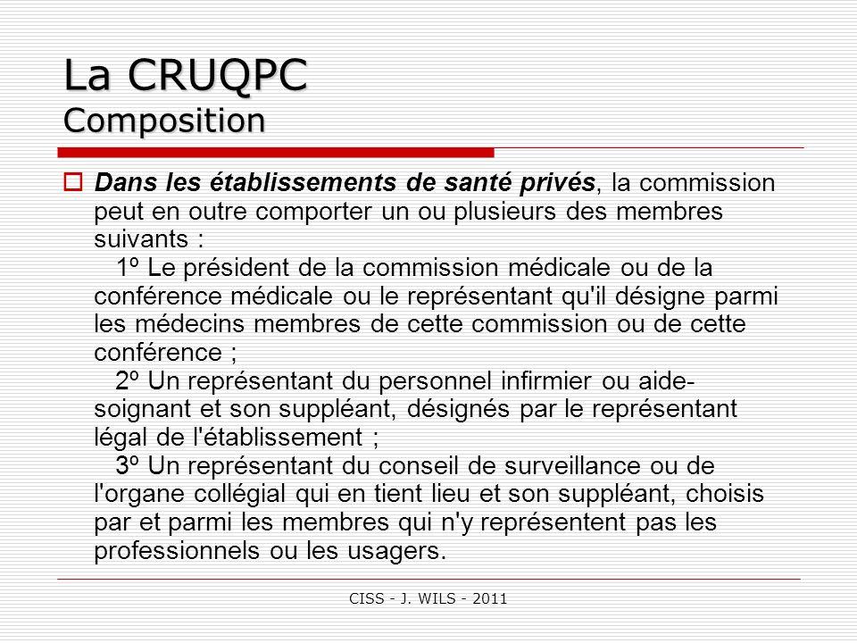 CISS - J. WILS - 2011 La CRUQPC Composition Dans les établissements de santé privés, la commission peut en outre comporter un ou plusieurs des membres