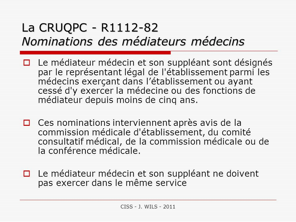 CISS - J. WILS - 2011 La CRUQPC - R1112-82 Nominations des médiateurs médecins Le médiateur médecin et son suppléant sont désignés par le représentant