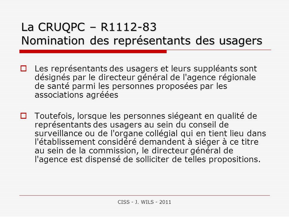 CISS - J. WILS - 2011 La CRUQPC – R1112-83 Nomination des représentants des usagers Les représentants des usagers et leurs suppléants sont désignés pa