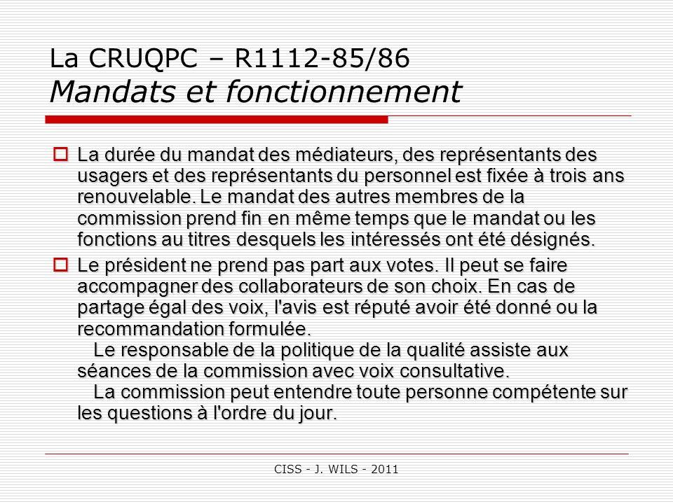 CISS - J. WILS - 2011 La CRUQPC – R1112-85/86 Mandats et fonctionnement La durée du mandat des médiateurs, des représentants des usagers et des représ