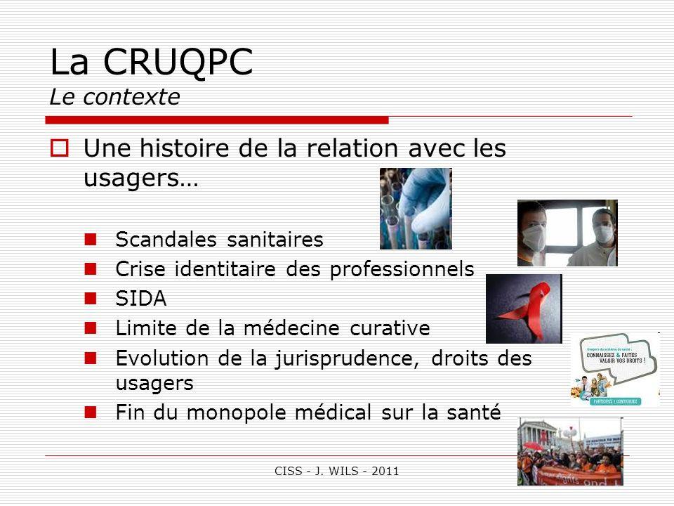 CISS - J. WILS - 2011 La CRUQPC Le contexte Une histoire de la relation avec les usagers… Scandales sanitaires Crise identitaire des professionnels SI
