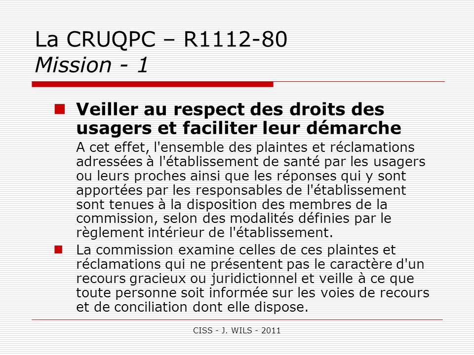 CISS - J. WILS - 2011 La CRUQPC – R1112-80 Mission - 1 Veiller au respect des droits des usagers et faciliter leur démarche A cet effet, l'ensemble de