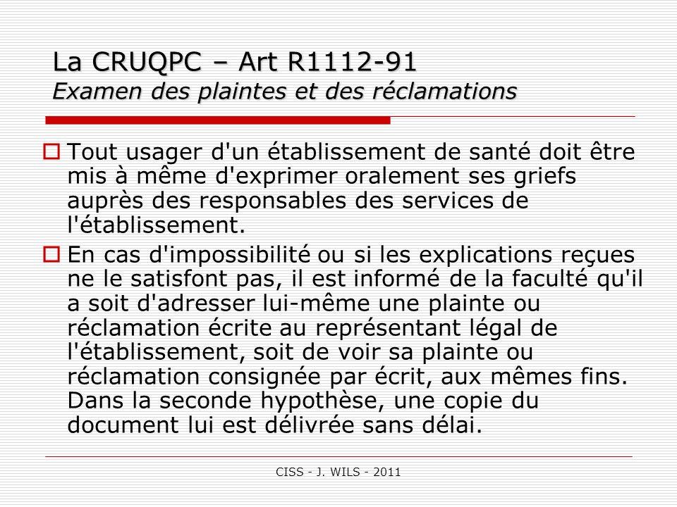 CISS - J. WILS - 2011 La CRUQPC – Art R1112-91 Examen des plaintes et des réclamations Tout usager d'un établissement de santé doit être mis à même d'