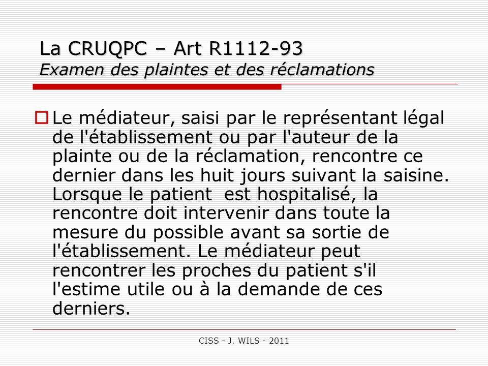CISS - J. WILS - 2011 La CRUQPC – Art R1112-93 Examen des plaintes et des réclamations Le médiateur, saisi par le représentant légal de l'établissemen