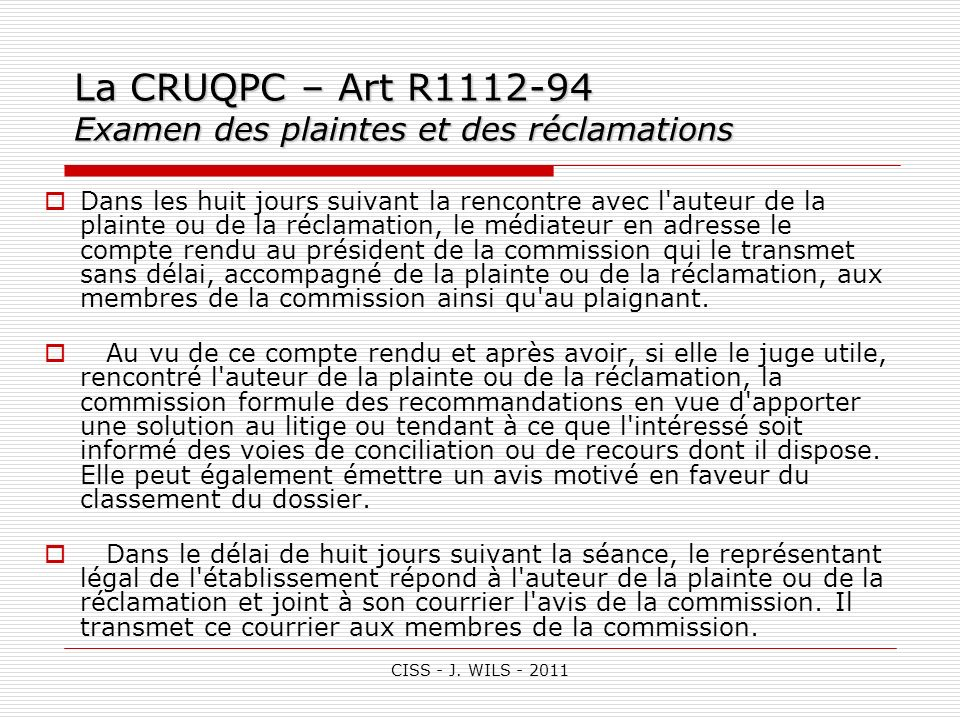 CISS - J. WILS - 2011 La CRUQPC – Art R1112-94 Examen des plaintes et des réclamations Dans les huit jours suivant la rencontre avec l'auteur de la pl