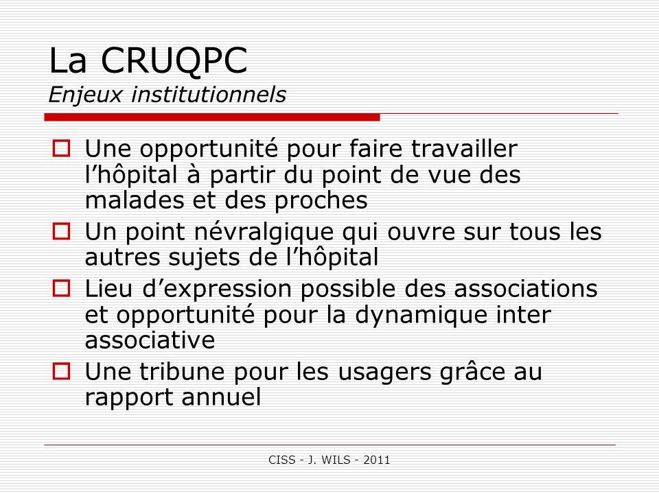 CISS - J. WILS - 2011 La CRUQPC Enjeux institutionnels Une opportunité pour faire travailler lhôpital à partir du point de vue des malades et des proc