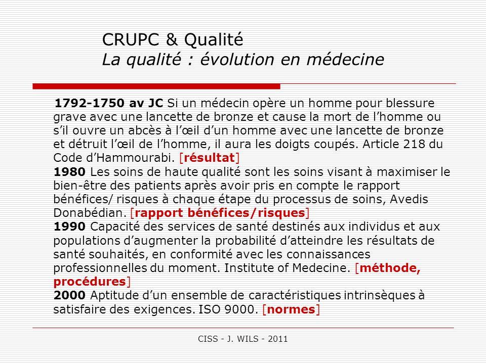 CISS - J. WILS - 2011 CRUPC & Qualité La qualité : évolution en médecine 1792-1750 av JC Si un médecin opère un homme pour blessure grave avec une lan