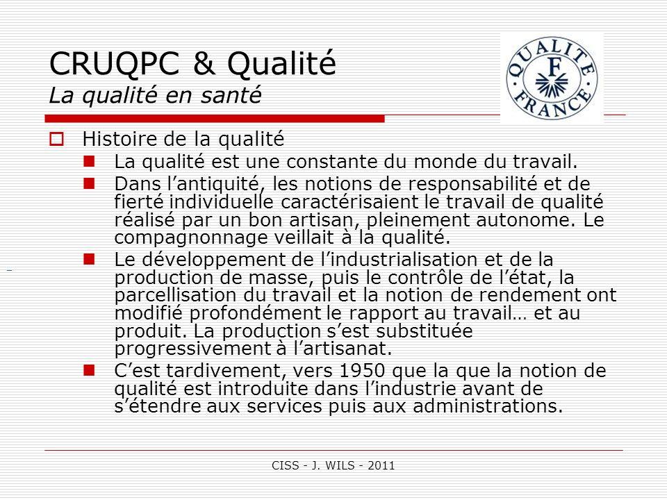 CISS - J. WILS - 2011 CRUQPC & Qualité La qualité en santé Histoire de la qualité La qualité est une constante du monde du travail. Dans lantiquité, l