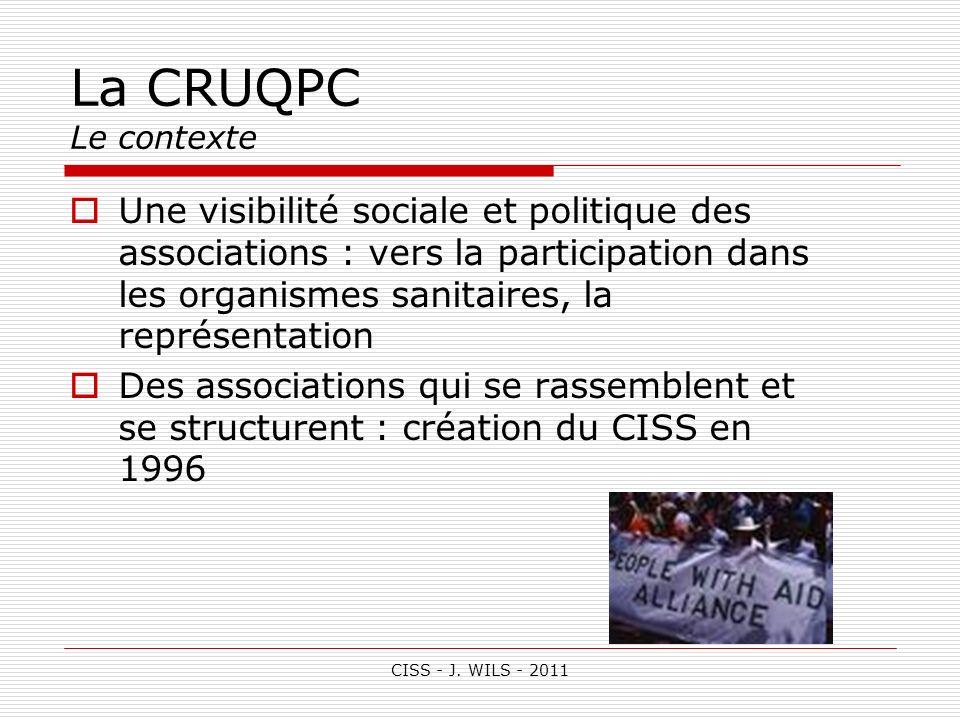 CISS - J. WILS - 2011 La CRUQPC Le contexte Une visibilité sociale et politique des associations : vers la participation dans les organismes sanitaire