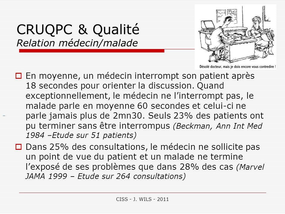 CISS - J. WILS - 2011 CRUQPC & Qualité Relation médecin/malade En moyenne, un médecin interrompt son patient après 18 secondes pour orienter la discus