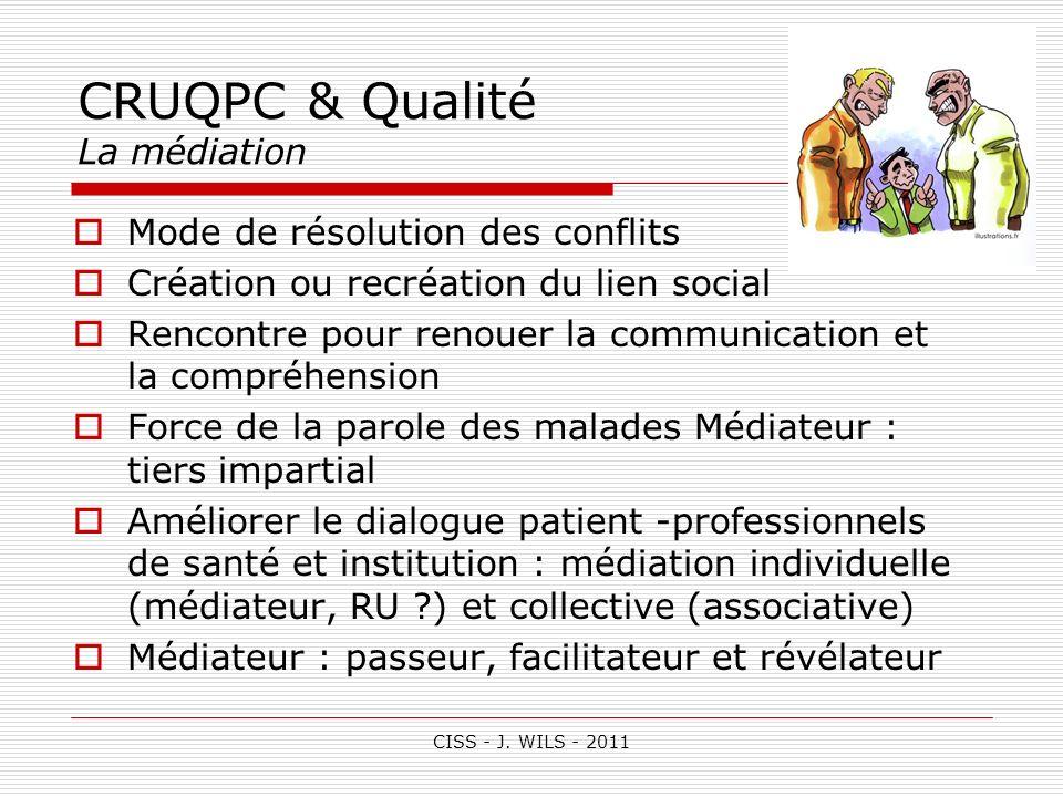 CISS - J. WILS - 2011 CRUQPC & Qualité La médiation Mode de résolution des conflits Création ou recréation du lien social Rencontre pour renouer la co