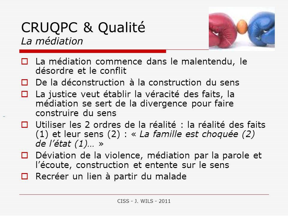 CISS - J. WILS - 2011 CRUQPC & Qualité La médiation La médiation commence dans le malentendu, le désordre et le conflit De la déconstruction à la cons