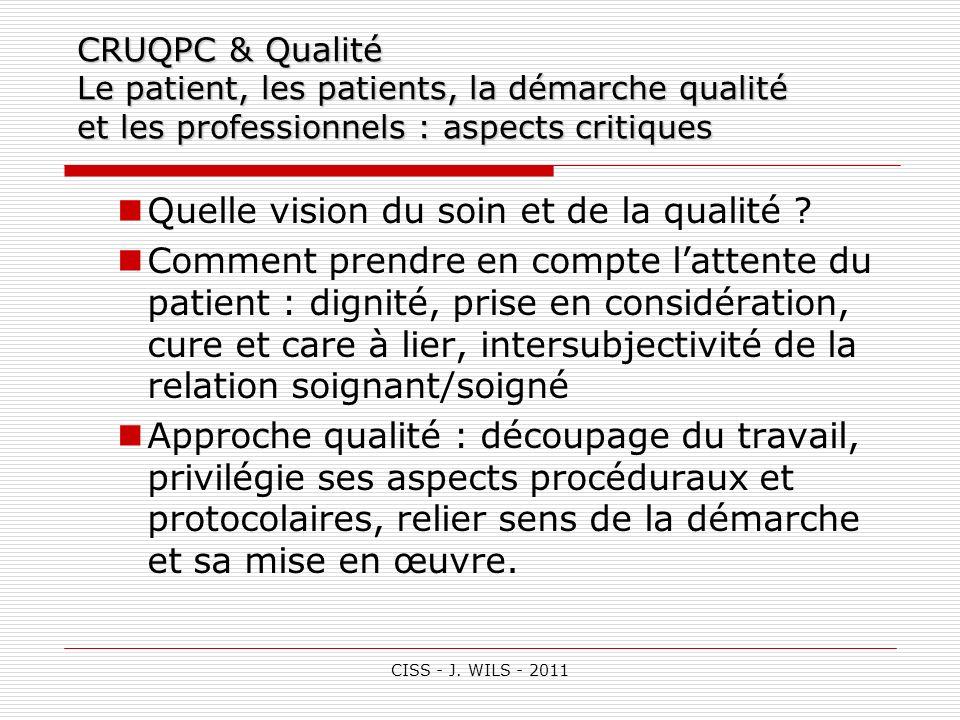 CISS - J. WILS - 2011 CRUQPC & Qualité Le patient, les patients, la démarche qualité et les professionnels : aspects critiques Quelle vision du soin e