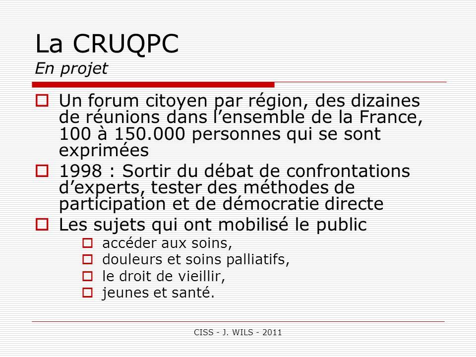 CISS - J. WILS - 2011 La CRUQPC En projet Un forum citoyen par région, des dizaines de réunions dans lensemble de la France, 100 à 150.000 personnes q