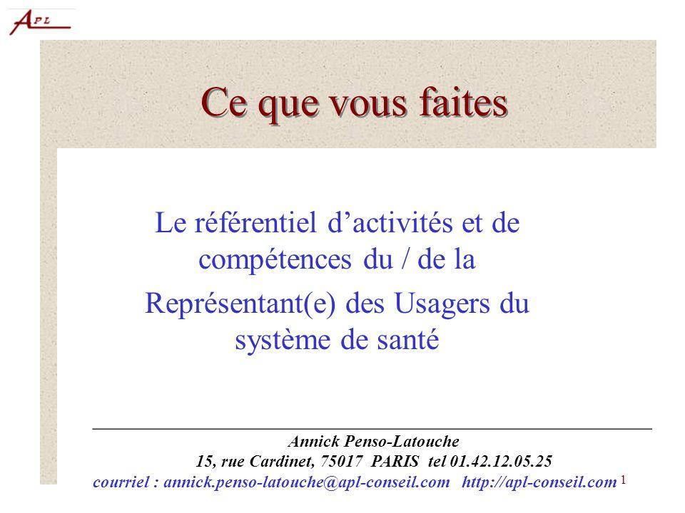 1 Ce que vous faites Le référentiel dactivités et de compétences du / de la Représentant(e) des Usagers du système de santé _________________________________________________ Annick Penso-Latouche 15, rue Cardinet, 75017 PARIS tel 01.42.12.05.25 courriel : annick.penso-latouche@apl-conseil.com http://apl-conseil.com