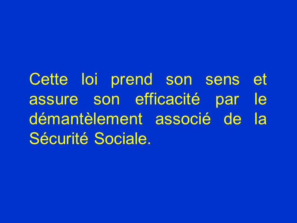 Cette loi prend son sens et assure son efficacité par le démantèlement associé de la Sécurité Sociale.
