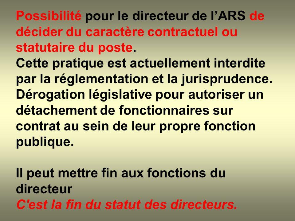 Possibilité pour le directeur de lARS de décider du caractère contractuel ou statutaire du poste. Cette pratique est actuellement interdite par la rég