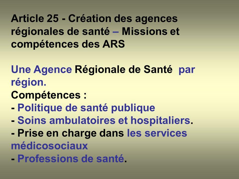 Article 25 - Création des agences régionales de santé – Missions et compétences des ARS Une Agence Régionale de Santé par région. Compétences : - Poli