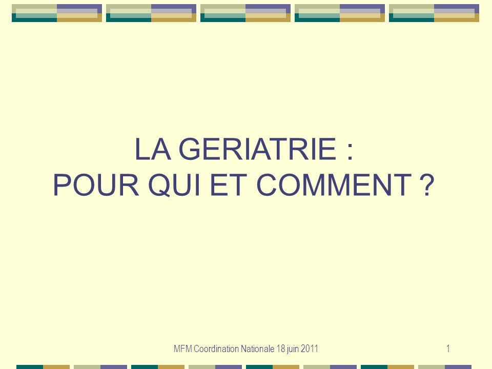 MFM Coordination Nationale 18 juin 20111 LA GERIATRIE : POUR QUI ET COMMENT ?