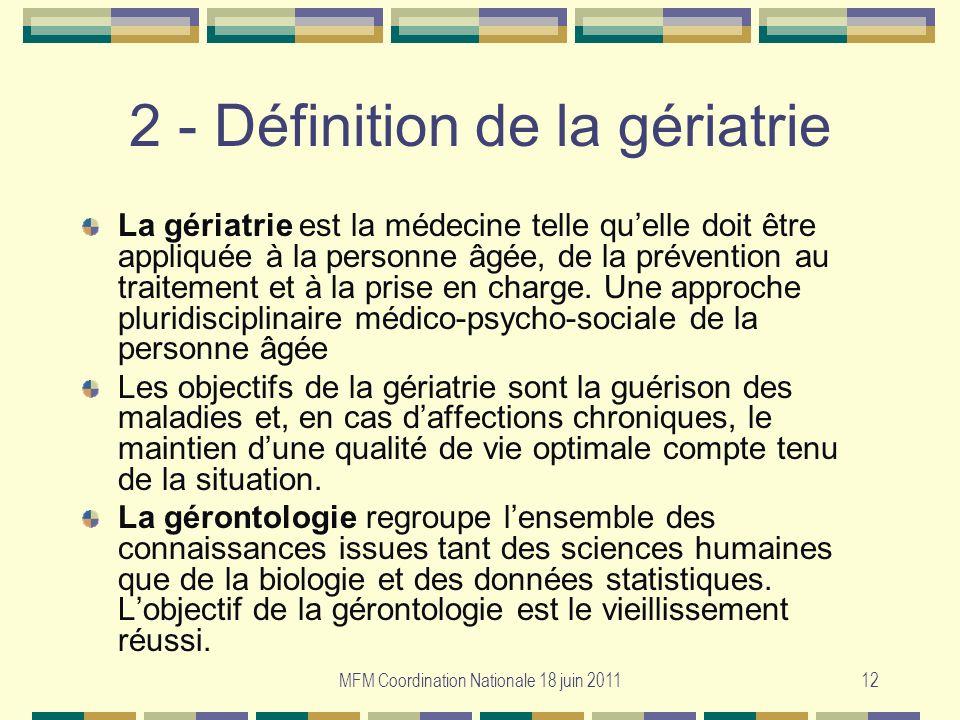 MFM Coordination Nationale 18 juin 201112 2 - Définition de la gériatrie La gériatrie est la médecine telle quelle doit être appliquée à la personne â